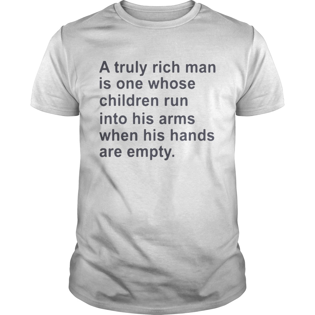 A truly rich man is on whose children run into his arms when his hands are empty shirt