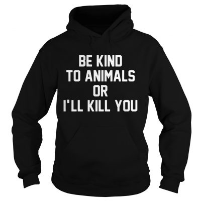 Be kind to animals or Ill kill you hoodie