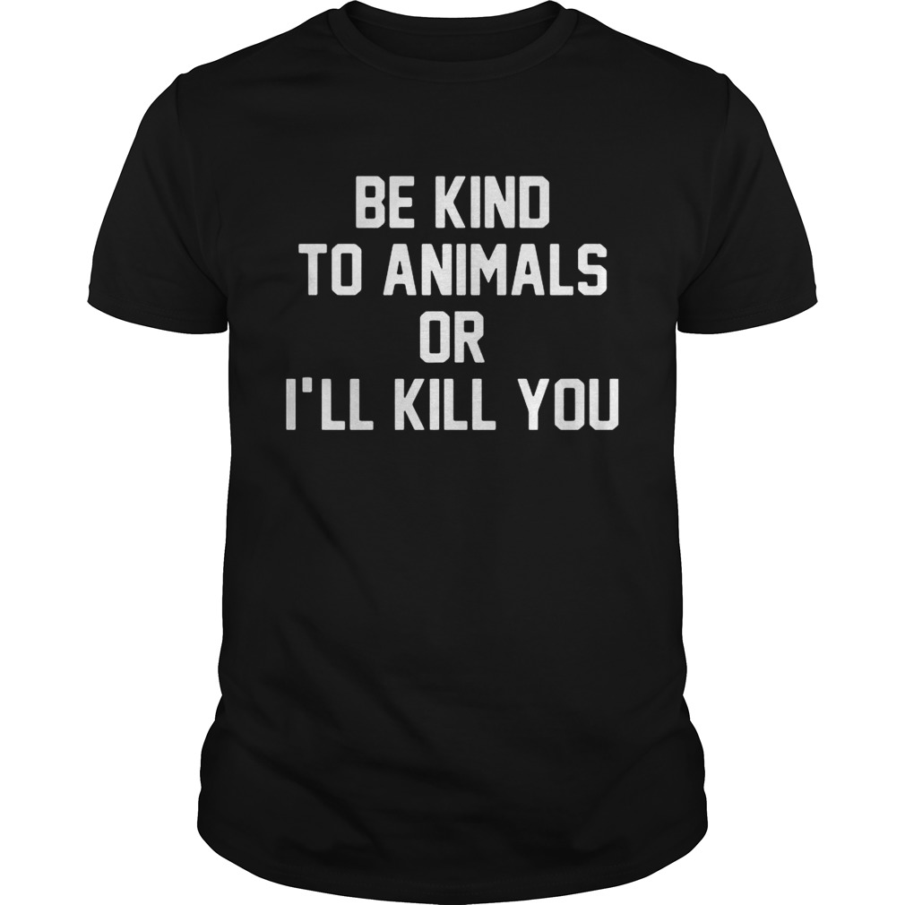 Be kind to animals or I'll kill you tshirt