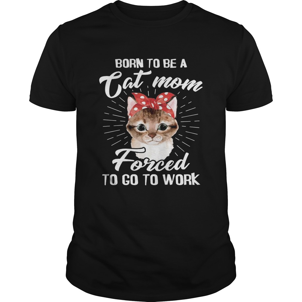 Born To Be A Cat Mom Forced To Go To Work Tshirt