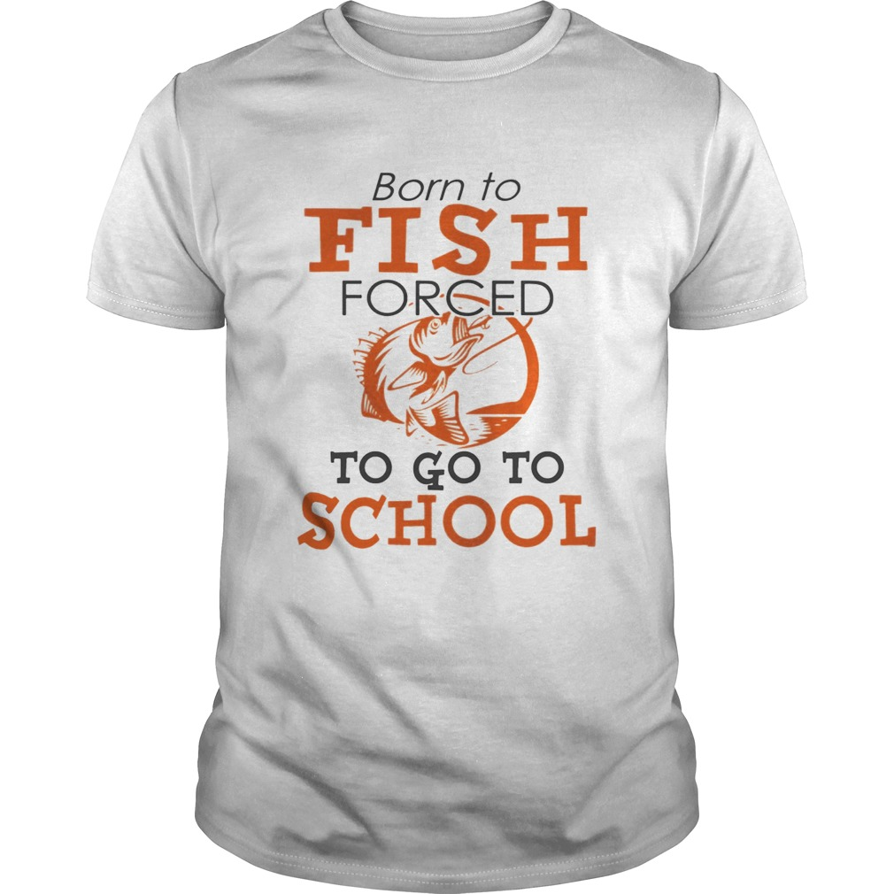 Born to fish forced to go to school TShirt