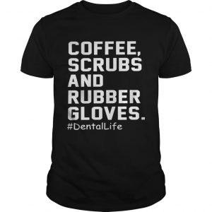 Coffee scrubs and rubber gloves dental life shirt