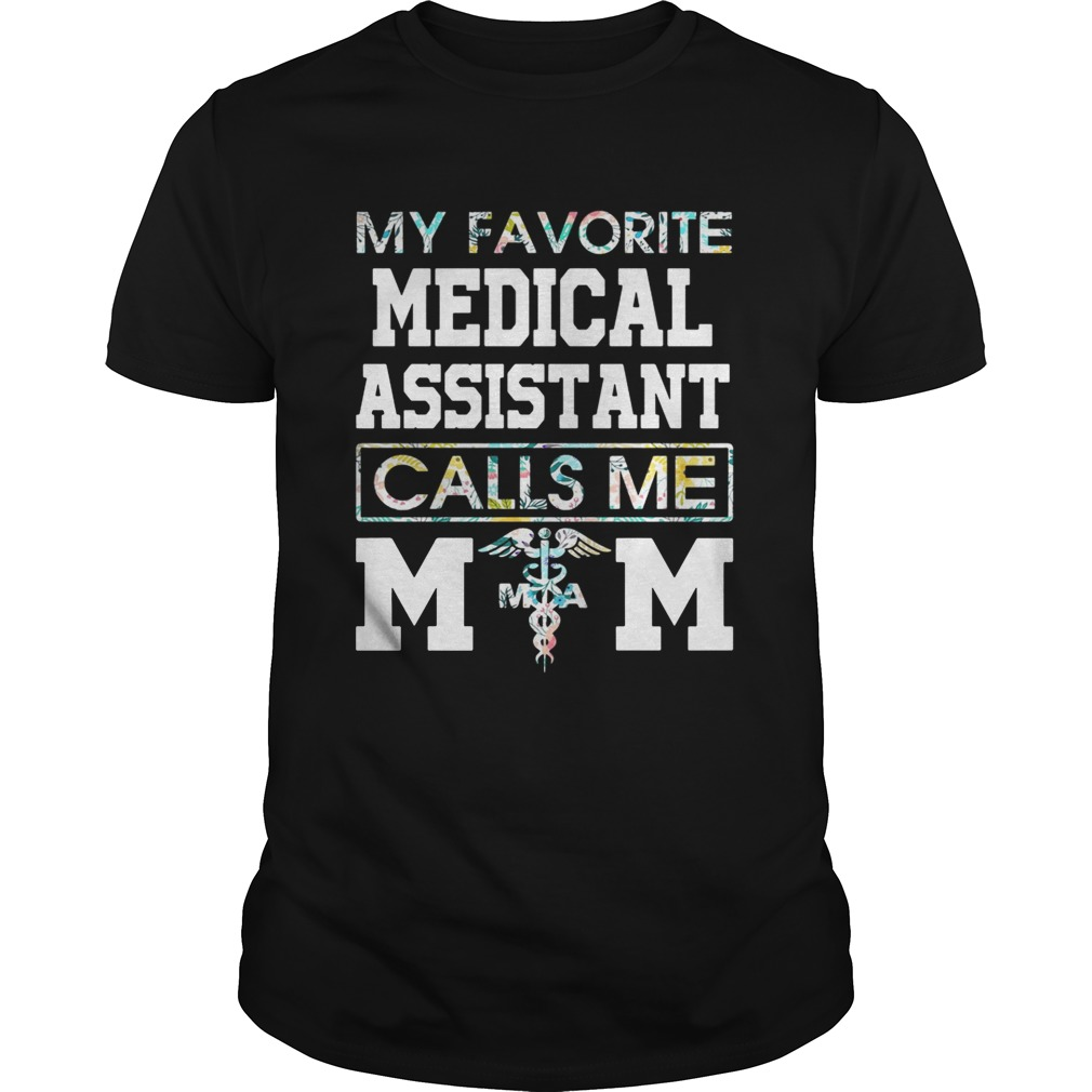 Flower my favorite medical assistant calls me mom shirt
