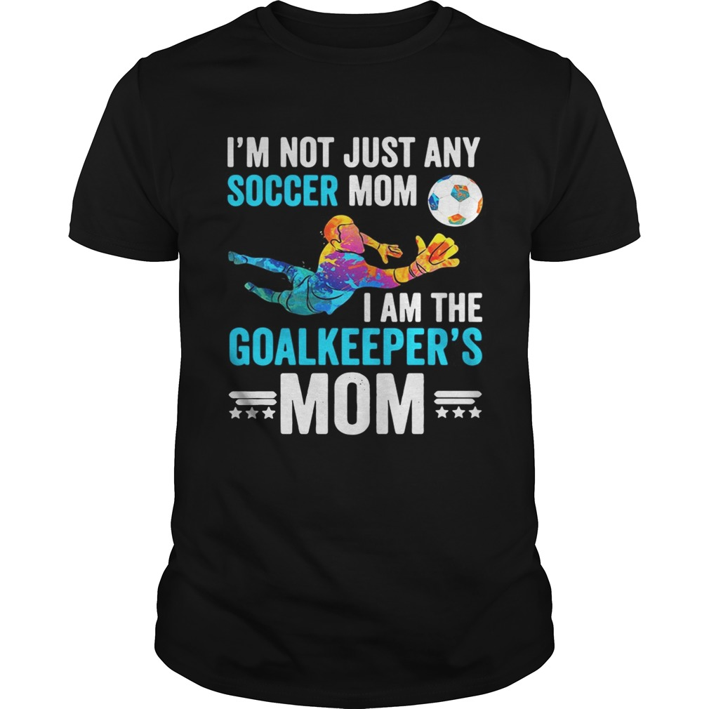 I'm not just any soccer mom I am the goalkeeper's mom shirt