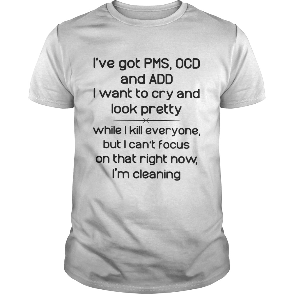 I've got PMS OCD and ADD I want to cry and look pretty while I kill everyone shirt
