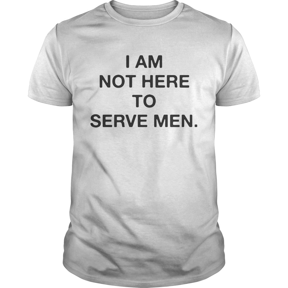 I am not here to serve men shirt