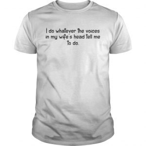 I do whatever the voices I my wife's head tell me to do shirt