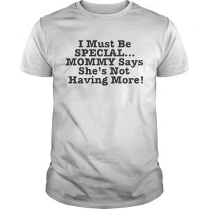 I must be special mommy says she's not having more shirt