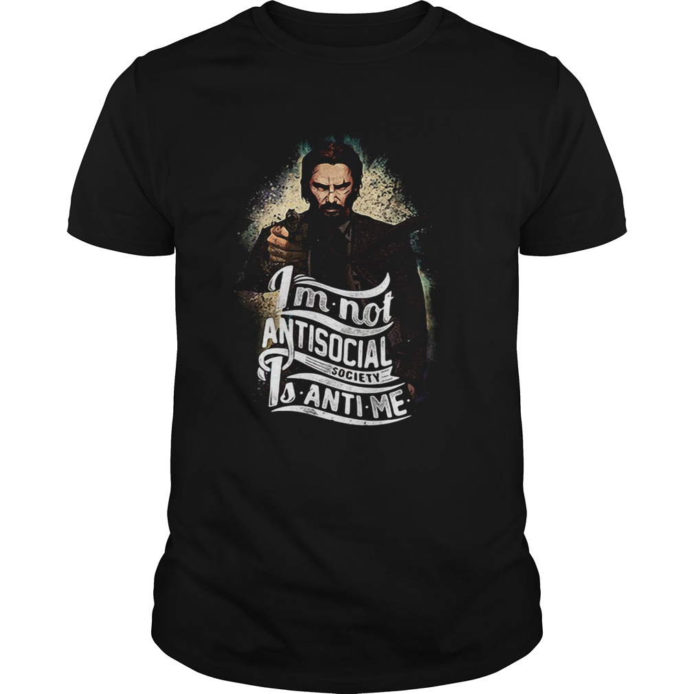 John Wick I'm not antisocial society is anti me shirt