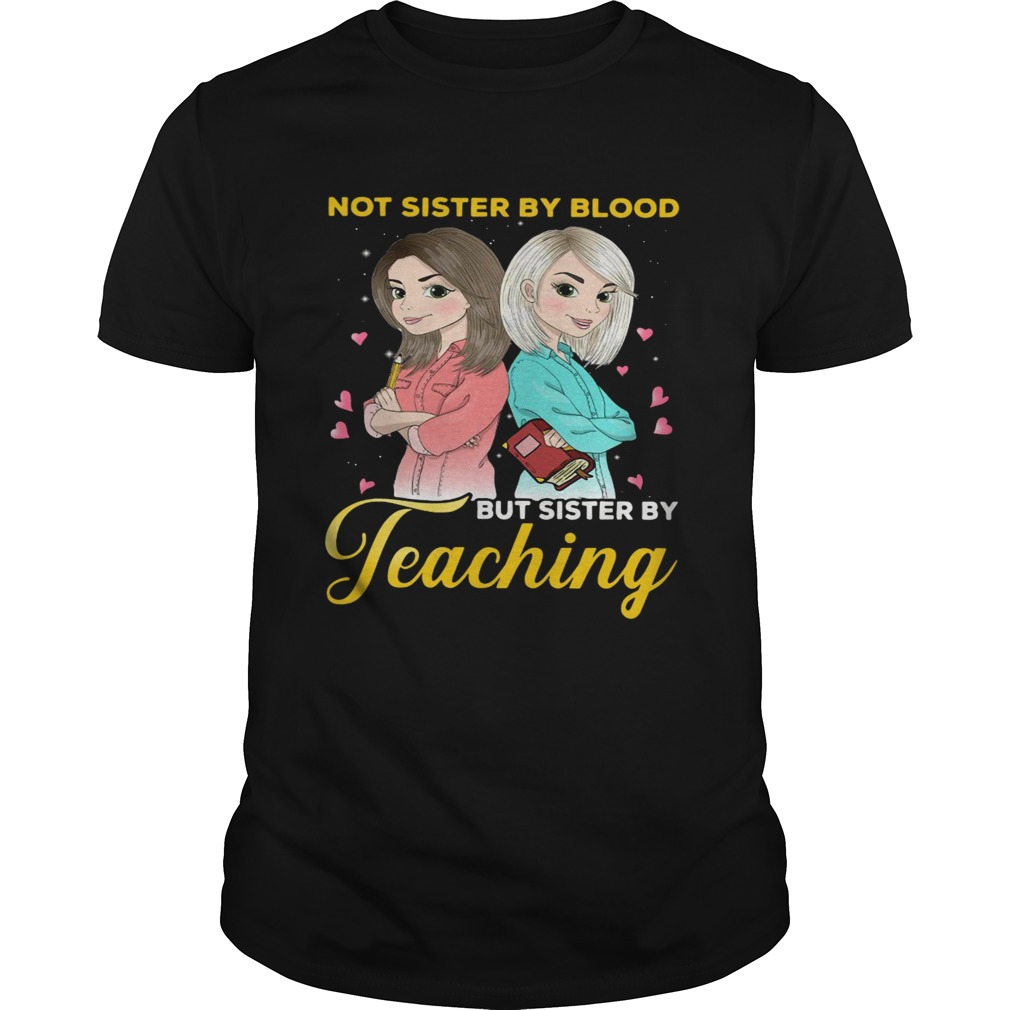 Not sister by blood but sister by teaching shirt