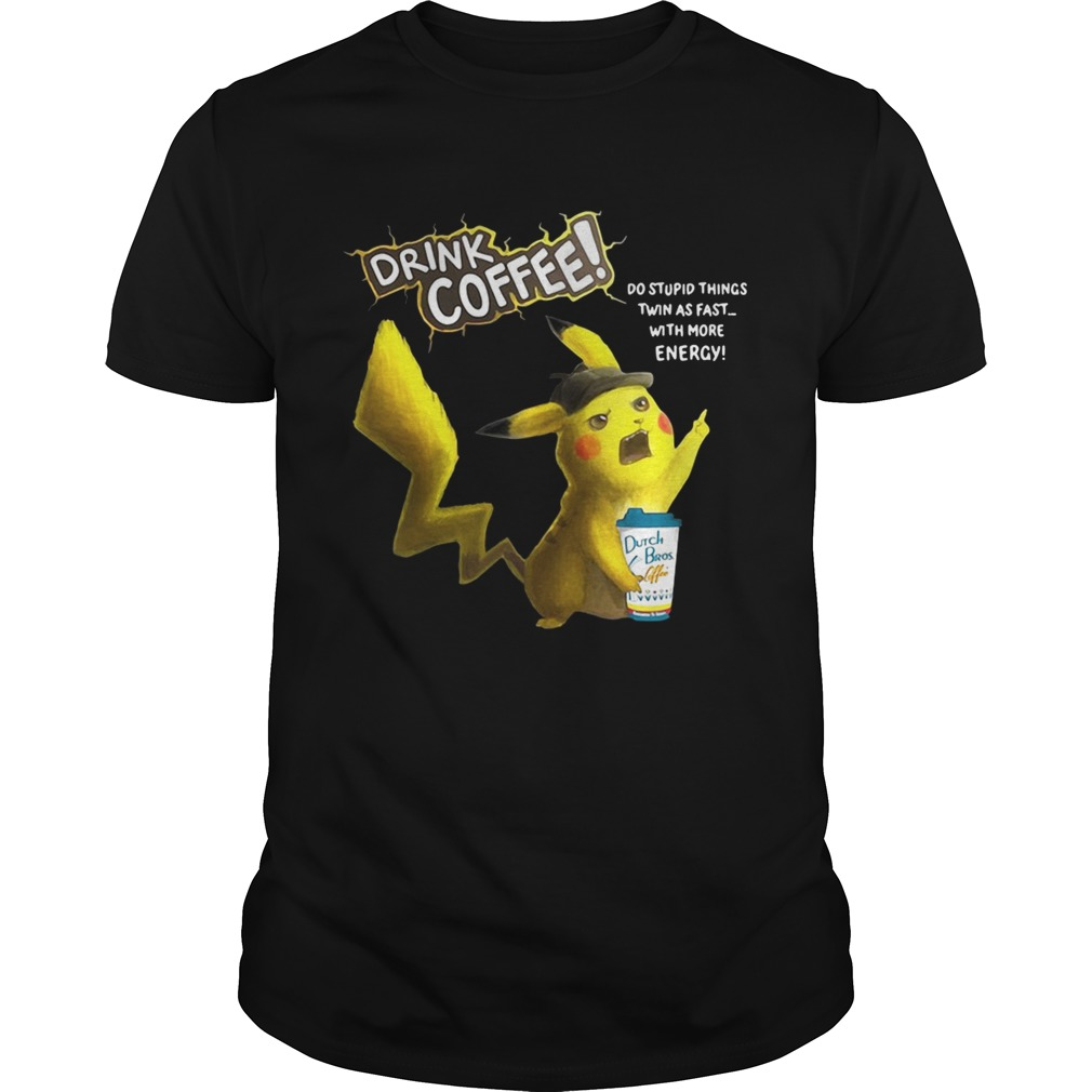 Pikachu Dutch Bros drink Coffee do stupid things twin as fast with more energy tshirt
