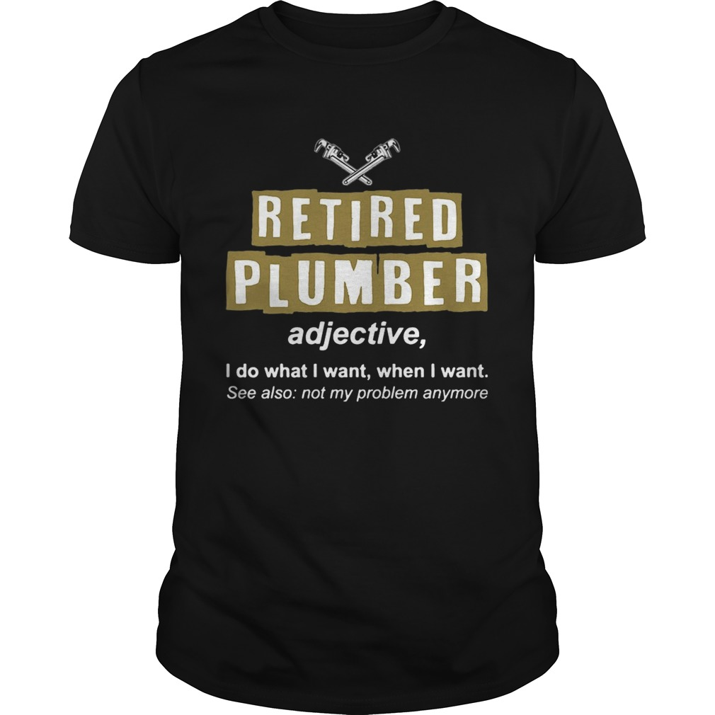Retired Plumber Not My Problem Anymore Funny TShirt