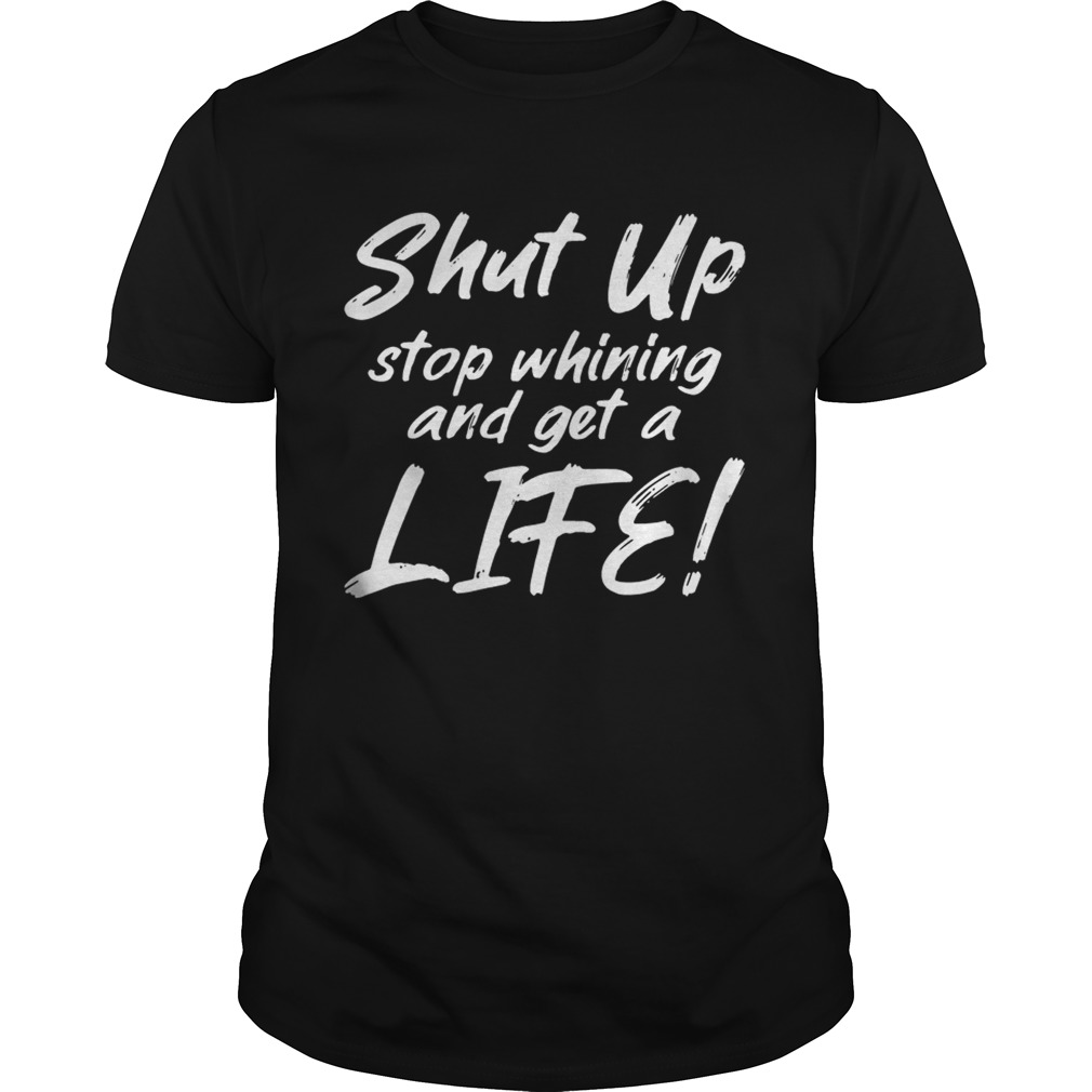 Shut Up Stop Whining And Get A Life Funny Tshirt