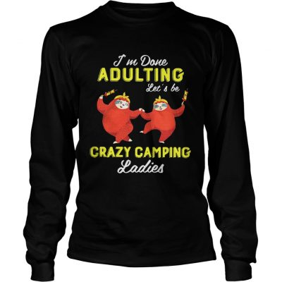 Sloth Im done adulting lets be crazy camping ladies longsleeve tee