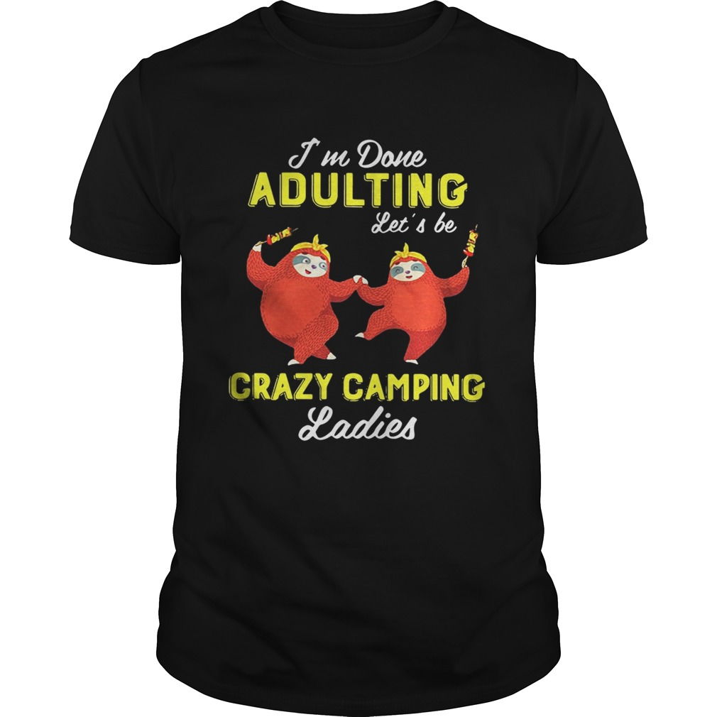 Sloth I'm done adulting let's be crazy camping ladies shirt