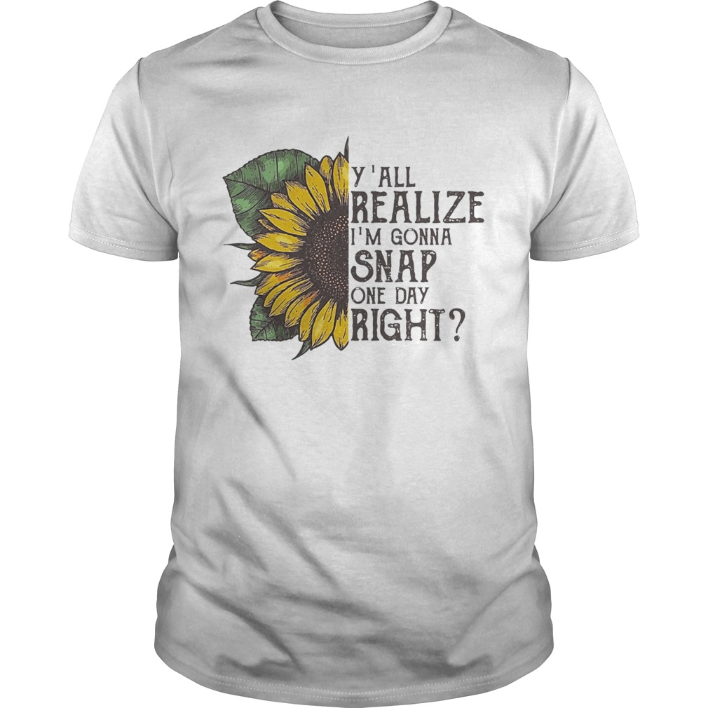 Sunflower y'all realize I'm gonna snap one day right tshirt