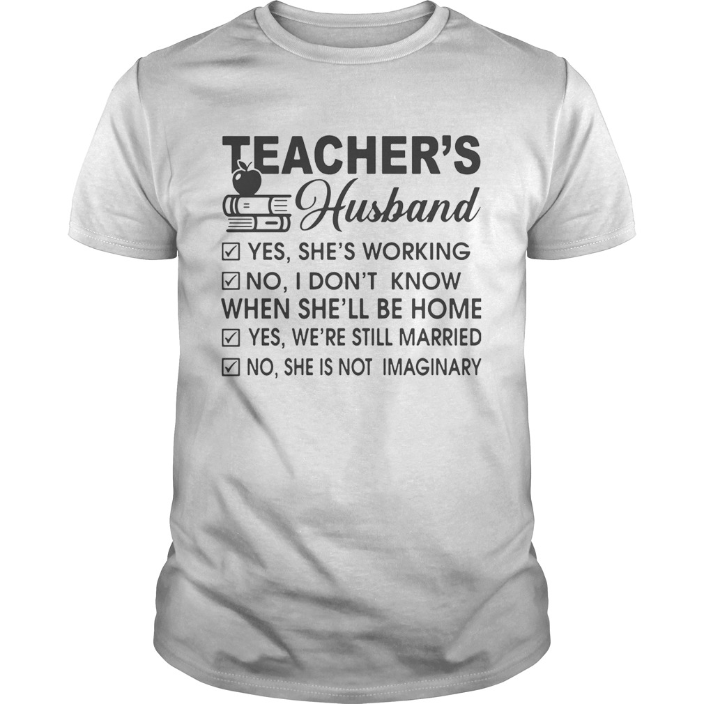 Teacher's Husband yes she's working no I don't know when she'll be home shirt