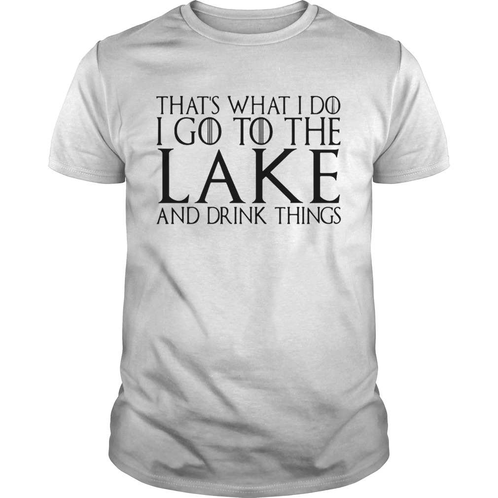 That's what I do I go to the lake and drink things Game of Thrones shirt