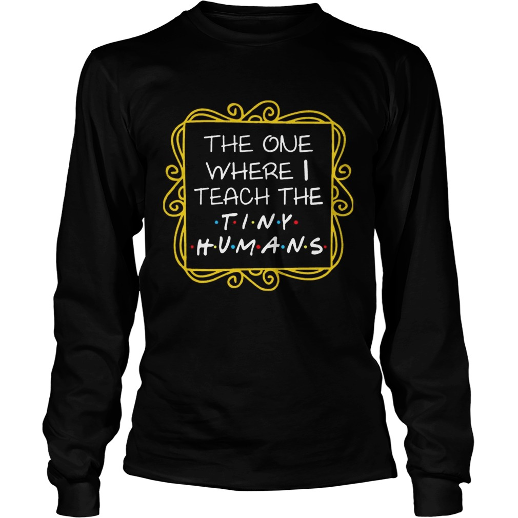 The One Where I Teach The Tiny Humans T LongSleeve