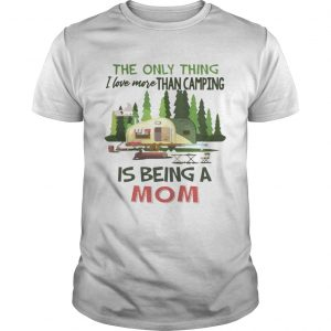 The Only Thing I Love More Than Camping Is Being A Mom Tshirt