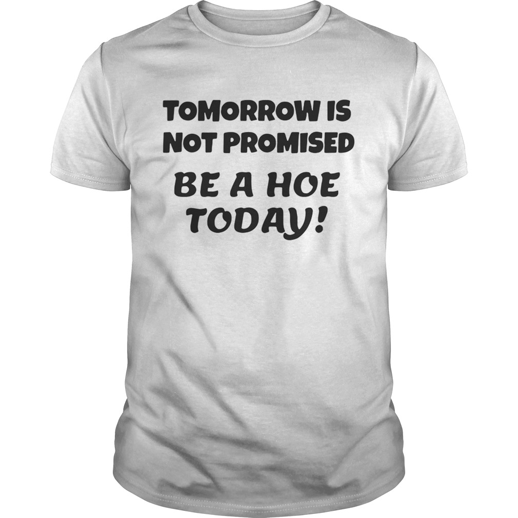 Tomorrow is not promised be a hoe today shirt