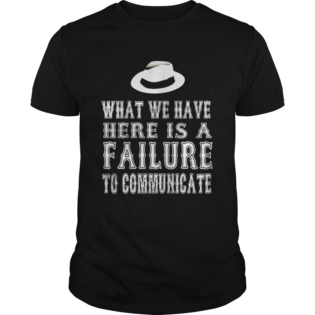 What we have here is a failure to communicate shirt