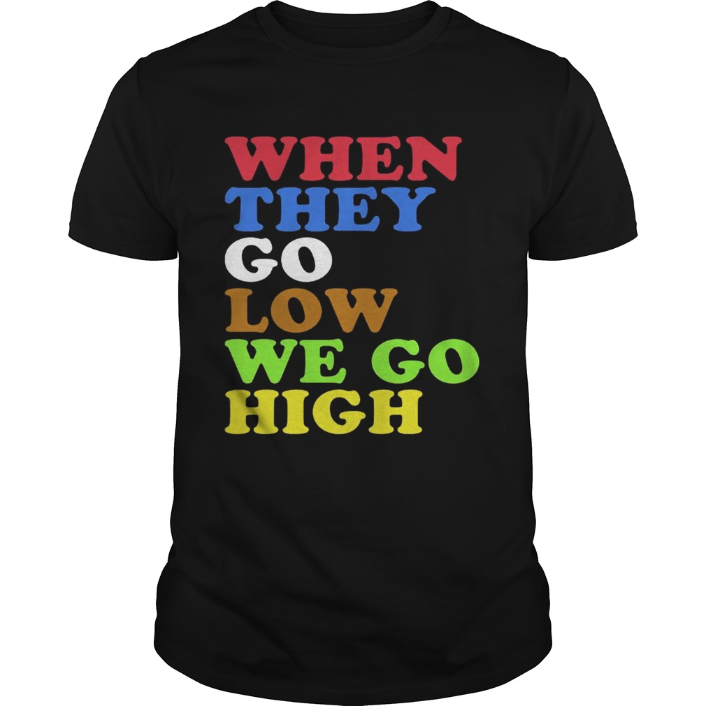 When They Go Low, We Go High Shirt