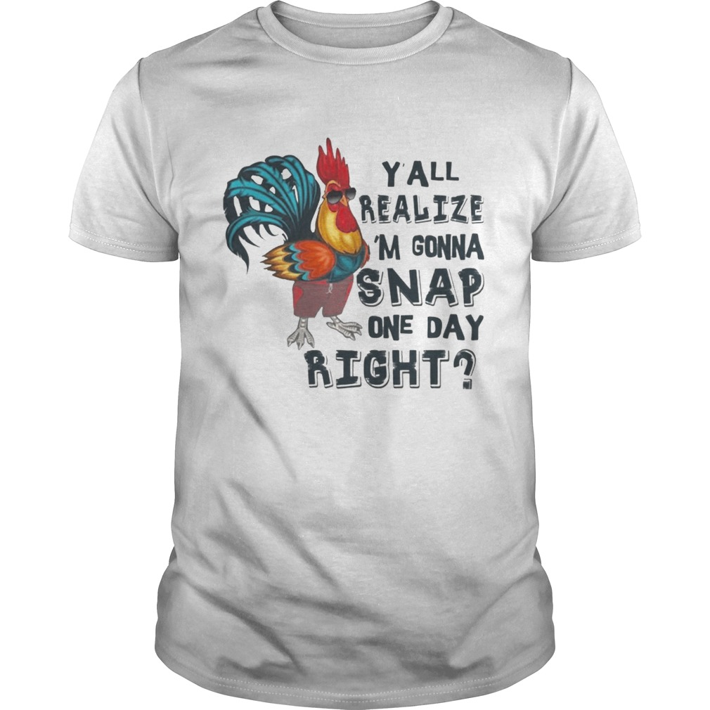 Yall Realize Im Gonna Snap One Day Right Chicken Tshirt