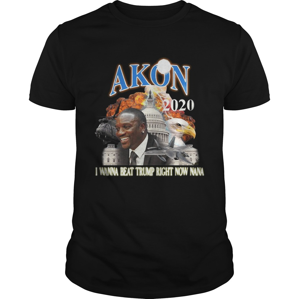 Akon 2020 I wanna beat Trump right now Nana shirt