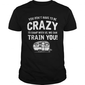 Camping you dont have to be crazy to camp with us we can train you shirt
