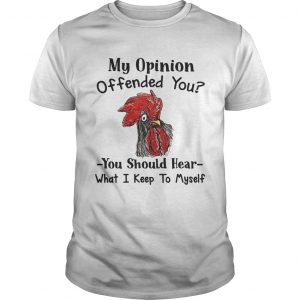 Chicken My opinion offended you you should hear shirt