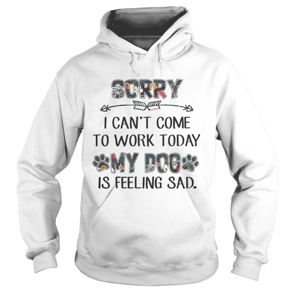 Floral Sorry I Cant Come To Work Today My Dog Is Feeling Sad Shirt Hoodie