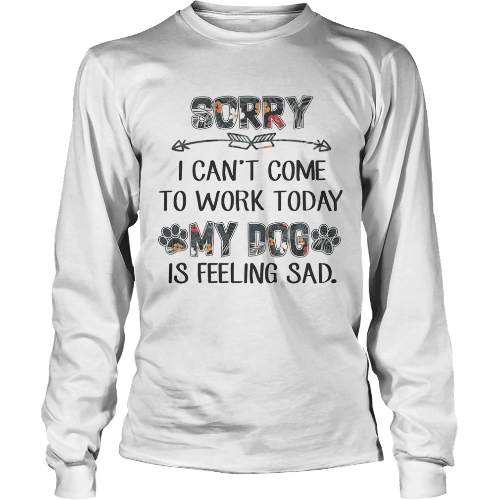 Floral Sorry I Cant Come To Work Today My Dog Is Feeling Sad Shirt LongSleeve