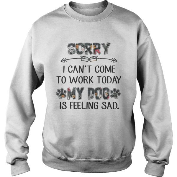 Floral Sorry I Cant Come To Work Today My Dog Is Feeling Sad Shirt Sweatshirt