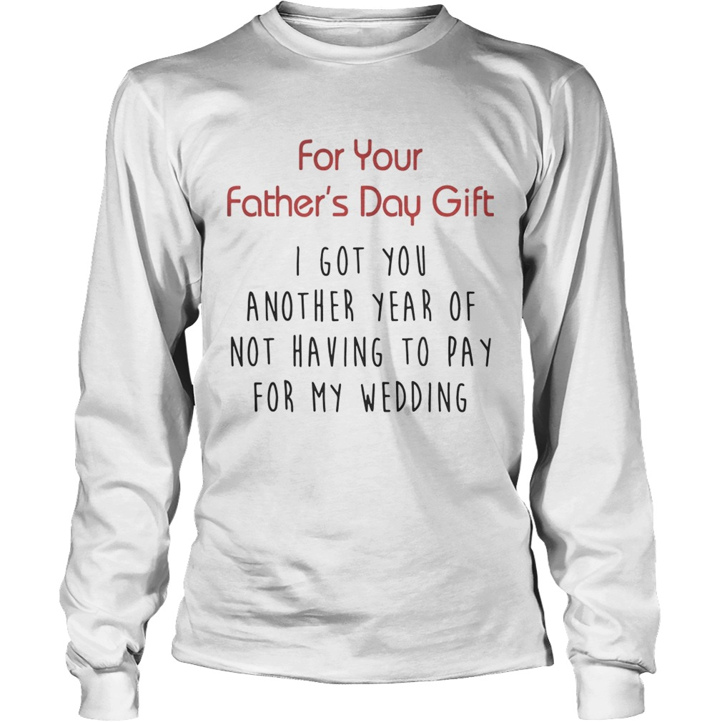 For Your Fathers Day Gift I Got You Another Year Or Not Having To Pay For My Wedding Shirt LongSleeve