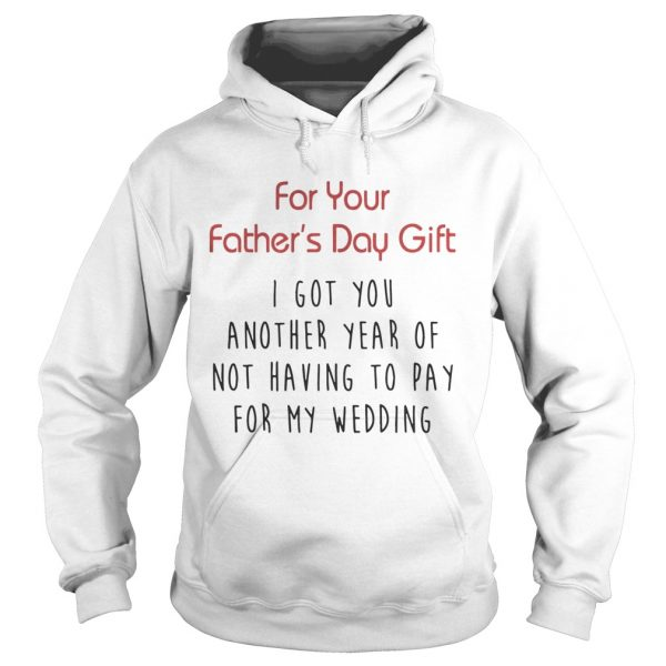 For Your Fathers Day Gift I Got You Another Year Or Not Having To Pay For My Wedding Shirt Hoodie