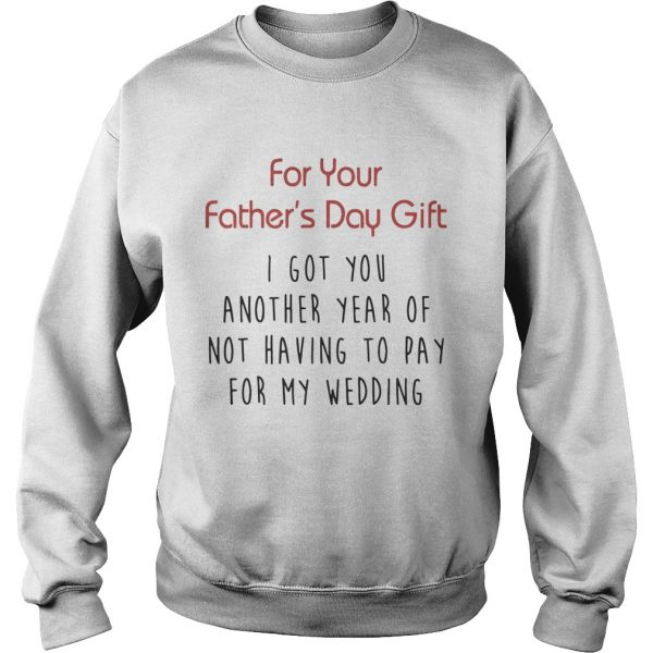 For Your Fathers Day Gift I Got You Another Year Or Not Having To Pay For My Wedding Shirt Sweatshirt