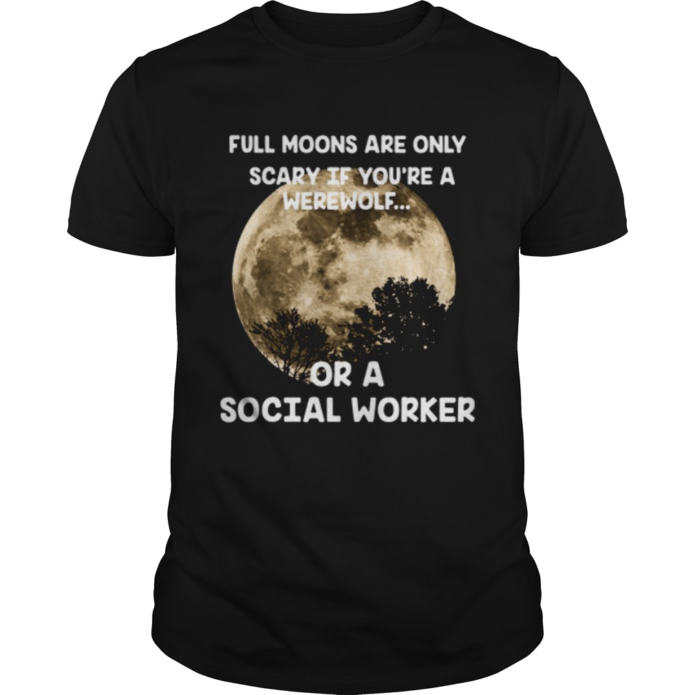 Full moons are only scary if youre a werewolf or a social worker shirt
