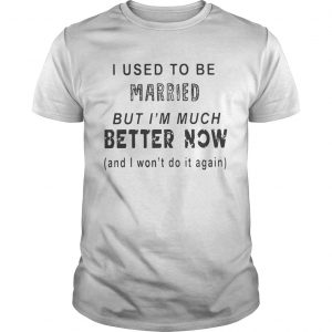 I Used To Be But Im Much Better Now Shirt
