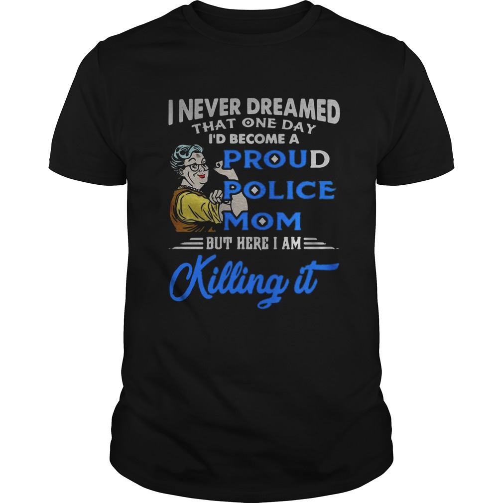 I never dreamed that one day Id become a proud police mom shirt
