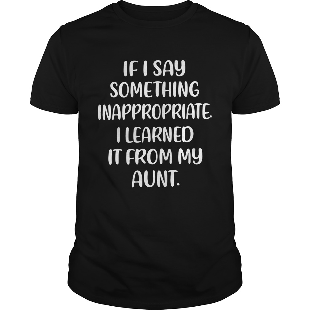 If I say something inappropriate I learned itfrom my aunt shirt
