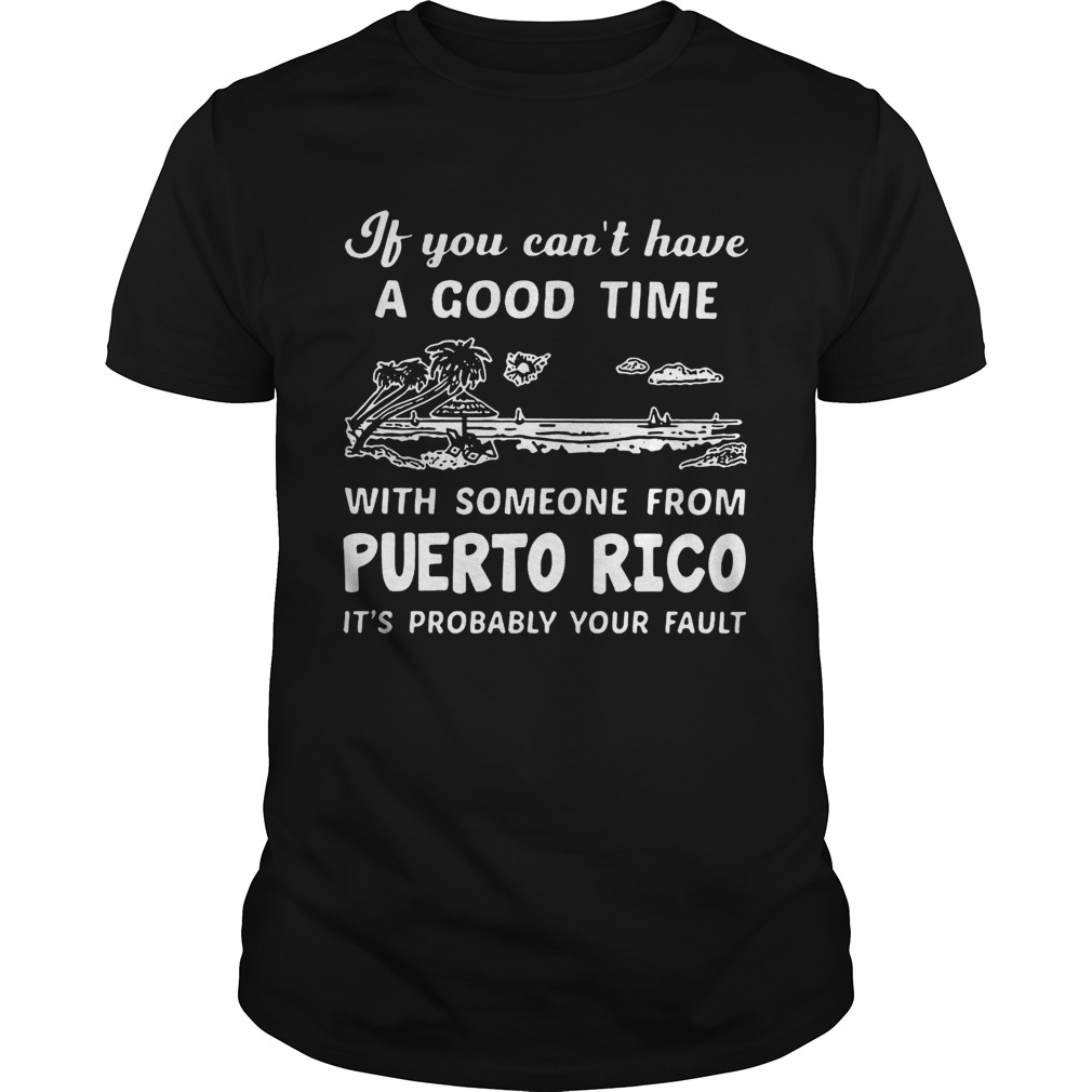 If You Can Not Have A Good Time With Someone From Puerto Rico It Is Probably Your Fault shirt