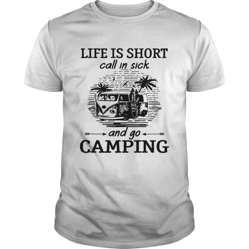 Life is short call in sick and go camping shirt