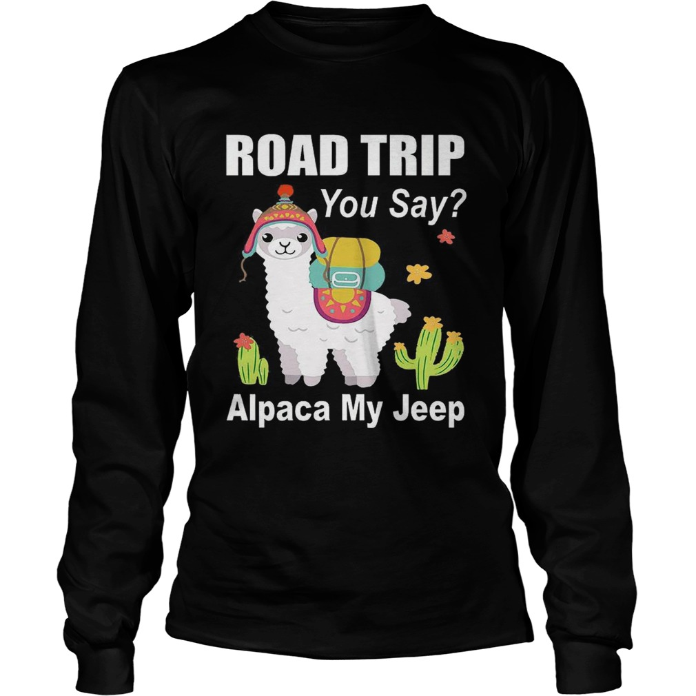 Road trip you say Alpaca my jeep LongSleeve