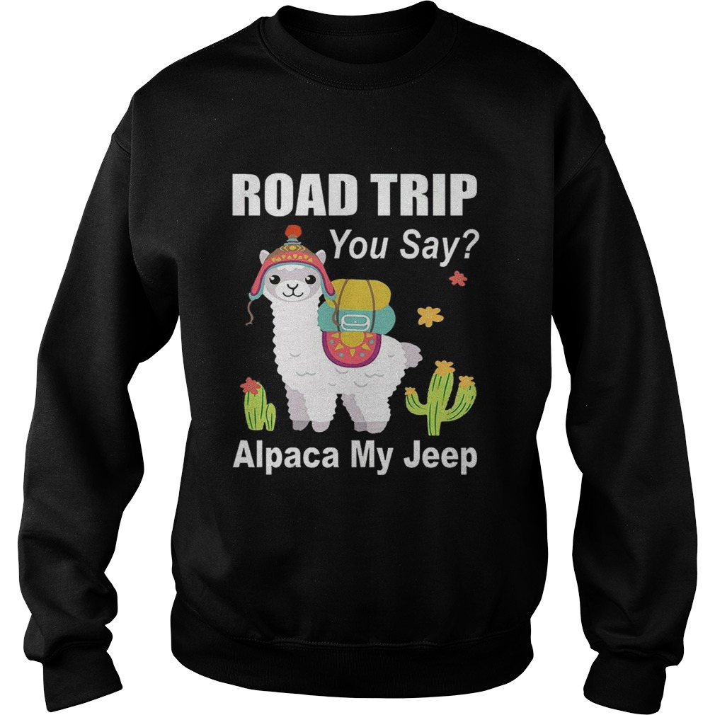 Road trip you say Alpaca my jeep Sweatshirt
