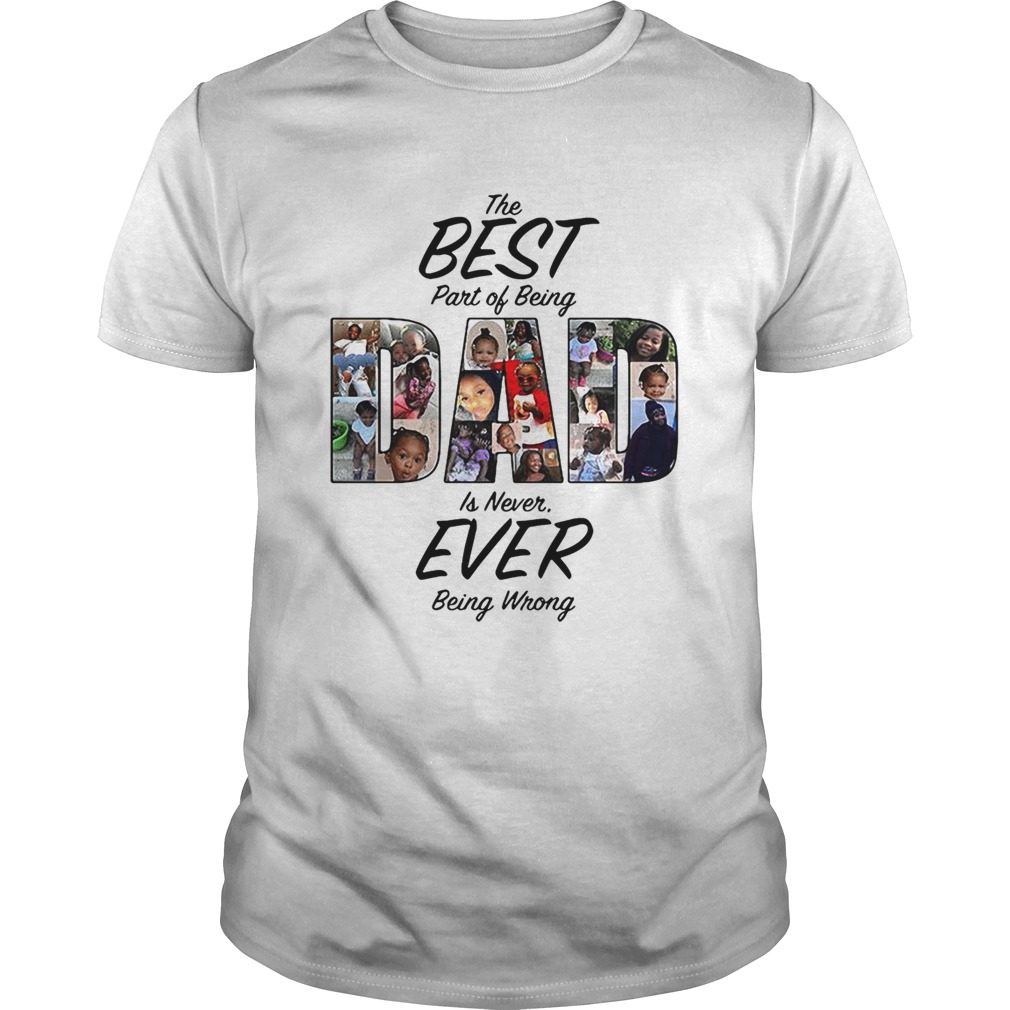 The best part of being dad is never ever being wrong shirt