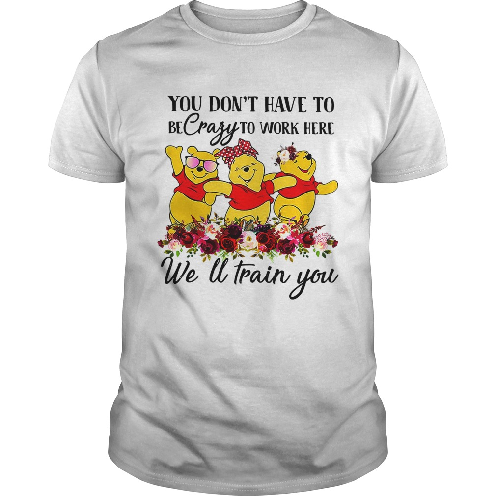 Winnie the Pooh you dont have to be crazy to work here welltrain shirt