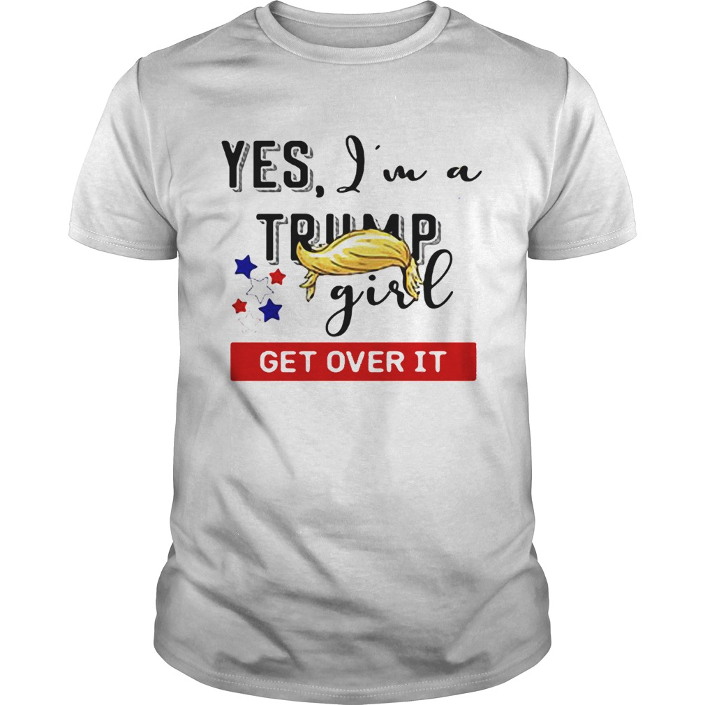 Yes Im a Trump girl get over it shirt