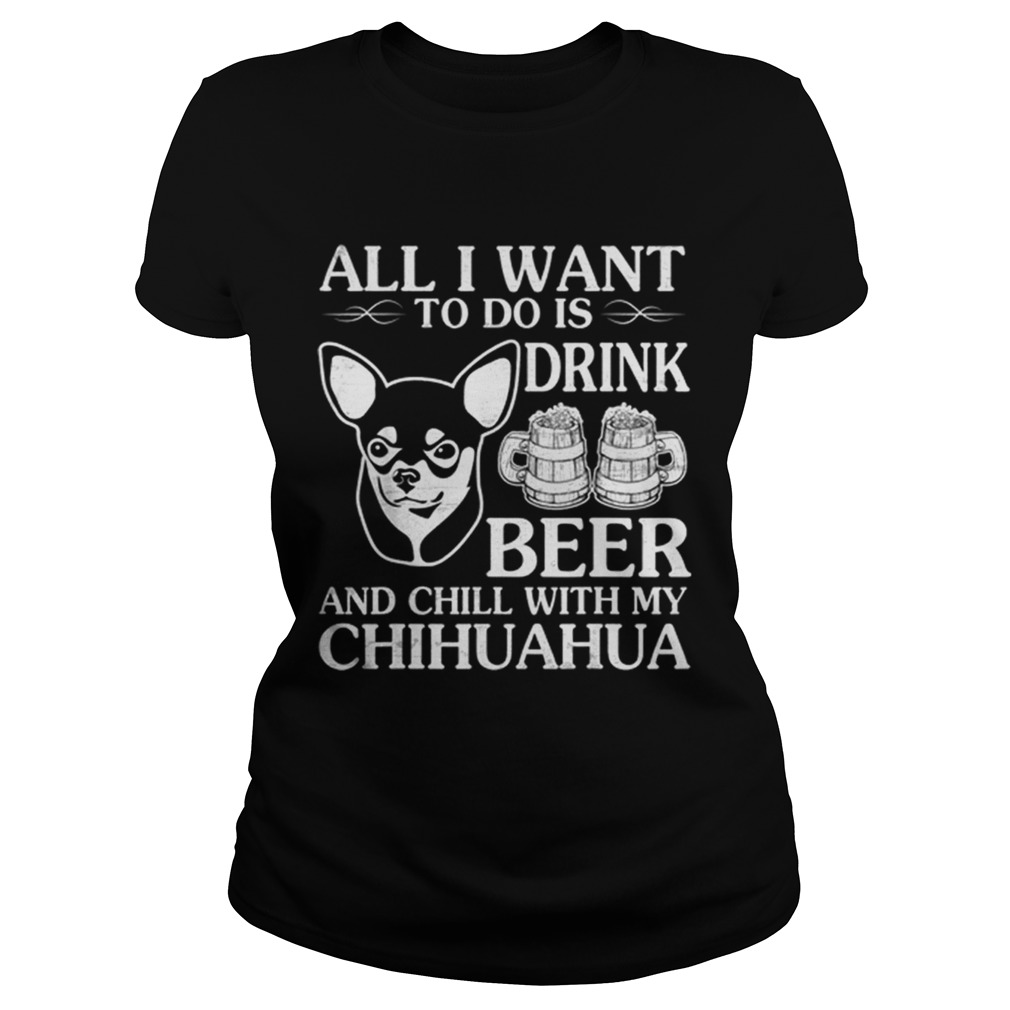 All I Want To Do Is Drink Beer Chill With My Chihuahua Dog Classic Ladies