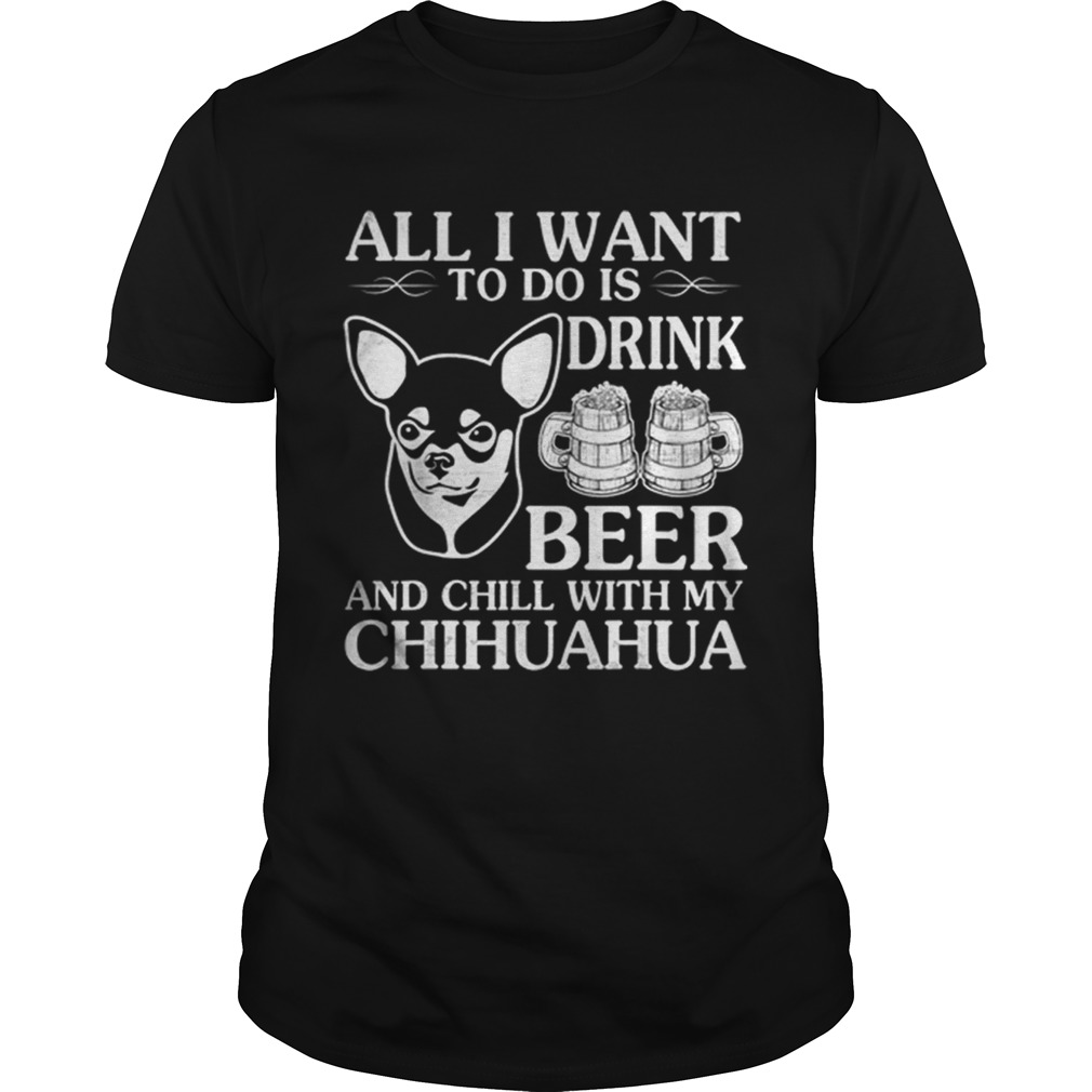 All I Want To Do Is Drink Beer Chill With My Chihuahua Dog shirt